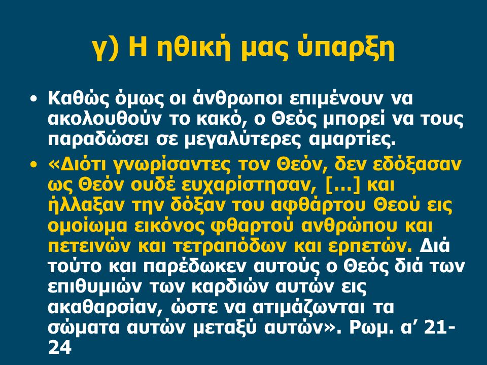 γ) Η ηθική μας ύπαρξη Καθώς όμως οι άνθρωποι επιμένουν να ακολουθούν το κακό, ο Θεός μπορεί να τους παραδώσει σε μεγαλύτερες αμαρτίες. «Διότι γνωρίσαν