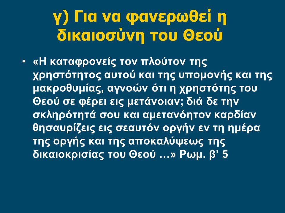 γ) Για να φανερωθεί η δικαιοσύνη του Θεού «Η καταφρονείς τον πλούτον της χρηστότητος αυτού και της υπομονής και της μακροθυμίας, αγνοών ότι η χρηστότης του Θεού σε φέρει εις μετάνοιαν; διά δε την σκληρότητά σου και αμετανόητον καρδίαν θησαυρίζεις εις σεαυτόν οργήν εν τη ημέρα της οργής και της αποκαλύψεως της δικαιοκρισίας του Θεού …» Ρωμ.