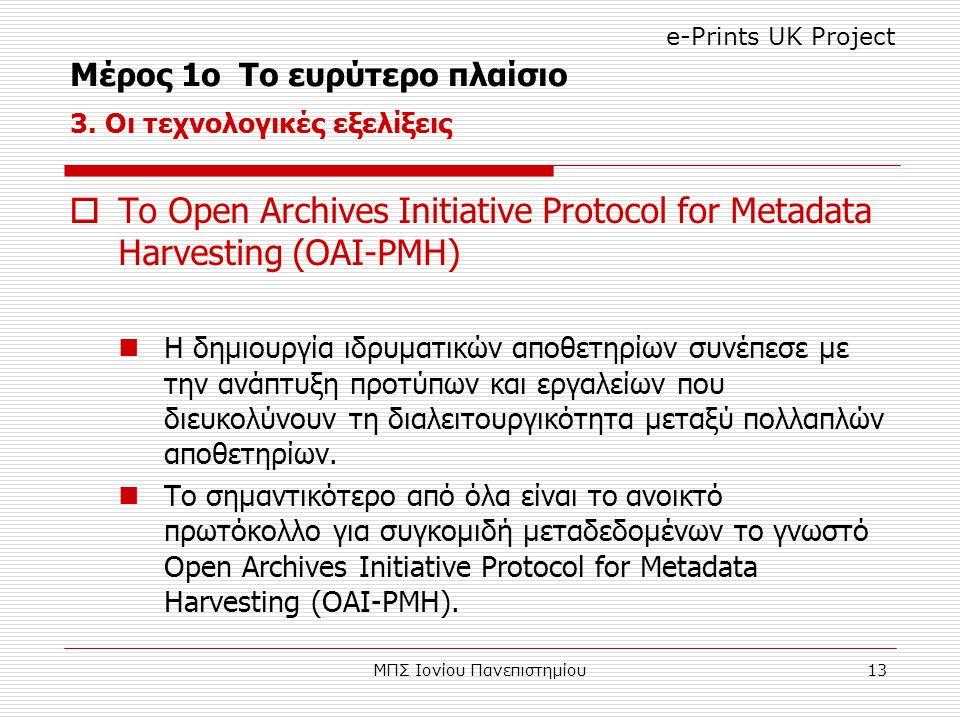 ΜΠΣ Ιονίου Πανεπιστημίου13  Το Open Archives Initiative Protocol for Metadata Harvesting (OAI-PMH) Η δημιουργία ιδρυματικών αποθετηρίων συνέπεσε με την ανάπτυξη προτύπων και εργαλείων που διευκολύνουν τη διαλειτουργικότητα μεταξύ πολλαπλών αποθετηρίων.