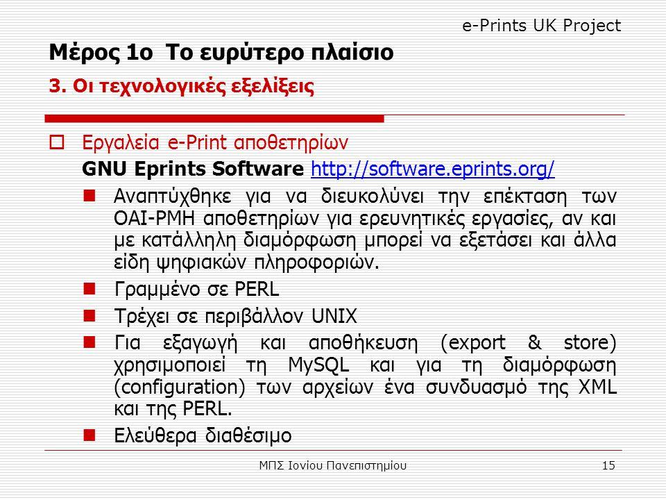 ΜΠΣ Ιονίου Πανεπιστημίου15  Εργαλεία e-Print αποθετηρίων GNU Eprints Software http://software.eprints.org/ Αναπτύχθηκε για να διευκολύνει την επέκταση των OAI-PMH αποθετηρίων για ερευνητικές εργασίες, αν και με κατάλληλη διαμόρφωση μπορεί να εξετάσει και άλλα είδη ψηφιακών πληροφοριών.