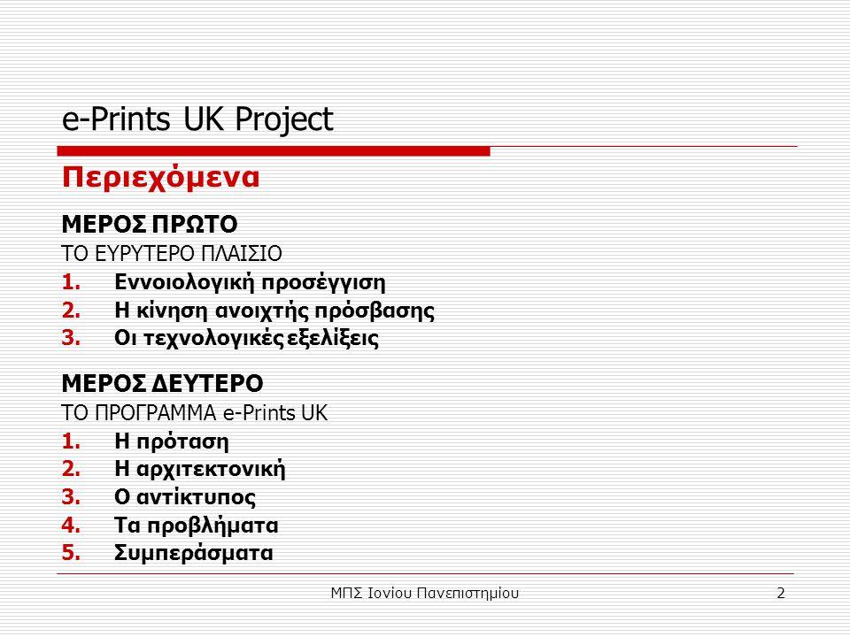 ΜΠΣ Ιονίου Πανεπιστημίου2 e-Prints UK Project Περιεχόμενα ΜΕΡΟΣ ΠΡΩΤΟ ΤΟ ΕΥΡΥΤΕΡΟ ΠΛΑΙΣΙΟ 1.Εννοιολογική προσέγγιση 2.Η κίνηση ανοιχτής πρόσβασης 3.Οι τεχνολογικές εξελίξεις ΜΕΡΟΣ ΔΕΥΤΕΡΟ ΤΟ ΠΡΟΓΡΑΜΜΑ e-Prints UK 1.Η πρόταση 2.Η αρχιτεκτονική 3.Ο αντίκτυπος 4.Τα προβλήματα 5.Συμπεράσματα