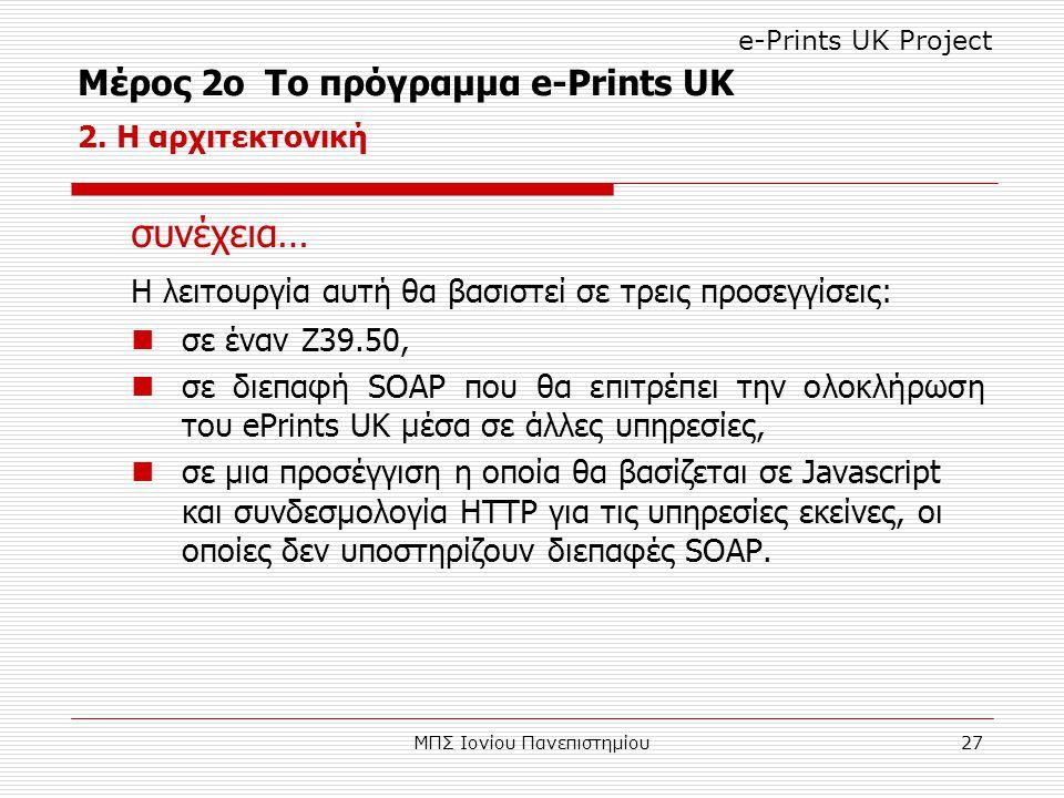 ΜΠΣ Ιονίου Πανεπιστημίου27 συνέχεια… Η λειτουργία αυτή θα βασιστεί σε τρεις προσεγγίσεις: σε έναν Z39.50, σε διεπαφή SOAP που θα επιτρέπει την ολοκλήρωση του ePrints UK μέσα σε άλλες υπηρεσίες, σε μια προσέγγιση η οποία θα βασίζεται σε Javascript και συνδεσμολογία HTTP για τις υπηρεσίες εκείνες, οι οποίες δεν υποστηρίζουν διεπαφές SOAP.
