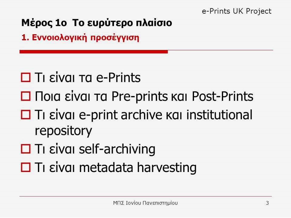 ΜΠΣ Ιονίου Πανεπιστημίου3  Τι είναι τα e-Prints  Ποια είναι τα Pre-prints και Post-Prints  Τι είναι e-print archive και institutional repository  Τι είναι self-archiving  Τι είναι metadata harvesting Μέρος 1ο Το ευρύτερο πλαίσιο 1.