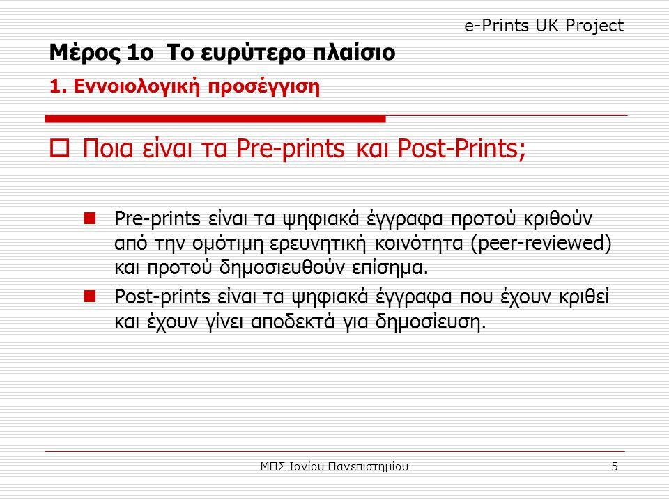 ΜΠΣ Ιονίου Πανεπιστημίου5  Ποια είναι τα Pre-prints και Post-Prints; Pre-prints είναι τα ψηφιακά έγγραφα προτού κριθούν από την ομότιμη ερευνητική κοινότητα (peer-reviewed) και προτού δημοσιευθούν επίσημα.
