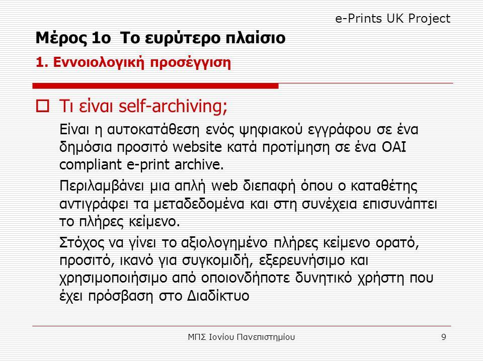 ΜΠΣ Ιονίου Πανεπιστημίου9  Τι είναι self-archiving; Είναι η αυτοκατάθεση ενός ψηφιακού εγγράφου σε ένα δημόσια προσιτό website κατά προτίμηση σε ένα OAI compliant e-print archive.