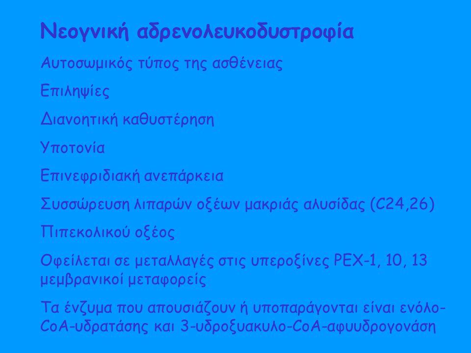 Αυτοσωμικός τύπος της ασθένειας Επιληψίες Διανοητική καθυστέρηση Υποτονία Επινεφριδιακή ανεπάρκεια Συσσώρευση λιπαρών οξέων μακριάς αλυσίδας (C24,26) Πιπεκολικού οξέος Οφείλεται σε μεταλλαγές στις υπεροξίνες PEX-1, 10, 13 μεμβρανικοί μεταφορείς Τα ένζυμα που απουσιάζουν ή υποπαράγονται είναι ενόλο- CoA-υδρατάσης και 3-υδροξυακυλο-CoA-αφυυδρογονάση