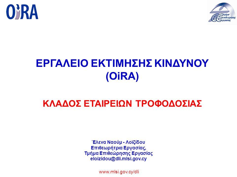www.mlsi.gov.cy/dli ΕΡΓΑΛΕΙΟ ΕΚΤΙΜΗΣΗΣ ΚΙΝΔΥΝΟΥ (OiRA) ΚΛΑΔΟΣ ΕΤΑΙΡΕΙΩΝ ΤΡΟΦΟΔΟΣΙΑΣ Έλενα Ναούμ - Λοϊζίδου Επιθεωρήτρια Εργασίας, Τμήμα Επιθεώρησης Εργασίας eloizidou@dli.mlsi.gov.cy