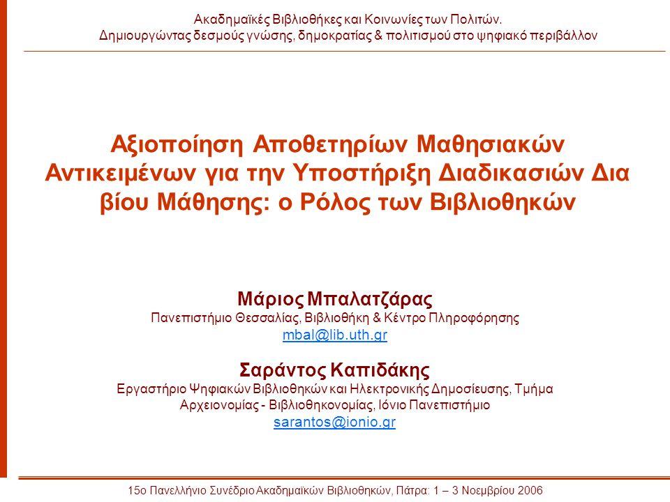 Αξιοποίηση Αποθετηρίων Μαθησιακών Αντικειμένων για την Υποστήριξη Διαδικασιών Δια βίου Μάθησης: ο Ρόλος των Βιβλιοθηκών Μάριος Μπαλατζάρας Πανεπιστήμιο Θεσσαλίας, Βιβλιοθήκη & Κέντρο Πληροφόρησης mbal@lib.uth.gr Σαράντος Καπιδάκης Εργαστήριο Ψηφιακών Βιβλιοθηκών και Ηλεκτρονικής Δημοσίευσης, Τμήμα Αρχειονομίας - Βιβλιοθηκονομίας, Ιόνιο Πανεπιστήμιο sarantos@ionio.gr 15ο Πανελλήνιο Συνέδριο Ακαδημαϊκών Βιβλιοθηκών, Πάτρα: 1 – 3 Νοεμβρίου 2006 Ακαδημαϊκές Βιβλιοθήκες και Κοινωνίες των Πολιτών.