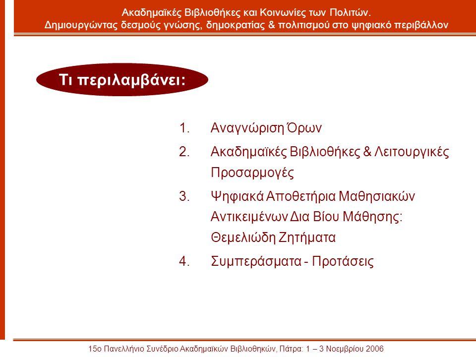 15ο Πανελλήνιο Συνέδριο Ακαδημαϊκών Βιβλιοθηκών, Πάτρα: 1 – 3 Νοεμβρίου 2006 1.Αναγνώριση Όρων 2.Ακαδημαϊκές Βιβλιοθήκες & Λειτουργικές Προσαρμογές 3.Ψηφιακά Αποθετήρια Μαθησιακών Αντικειμένων Δια Βίου Μάθησης: Θεμελιώδη Ζητήματα 4.Συμπεράσματα - Προτάσεις Τι περιλαμβάνει: Ακαδημαϊκές Βιβλιοθήκες και Κοινωνίες των Πολιτών.
