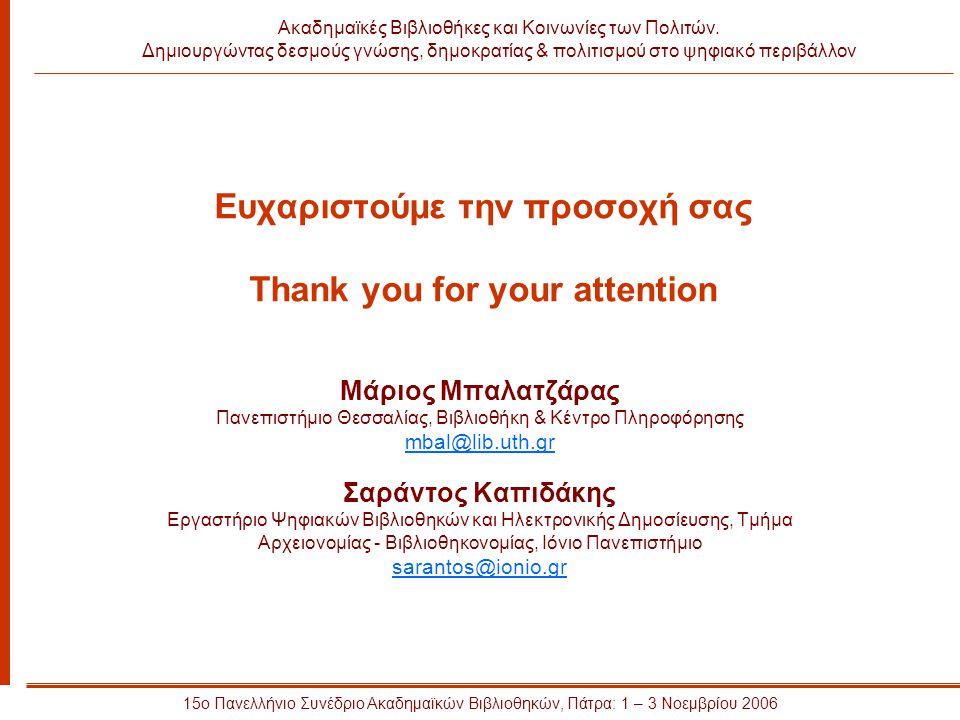 Ευχαριστούμε την προσοχή σας Thank you for your attention Μάριος Μπαλατζάρας Πανεπιστήμιο Θεσσαλίας, Βιβλιοθήκη & Κέντρο Πληροφόρησης mbal@lib.uth.gr Σαράντος Καπιδάκης Εργαστήριο Ψηφιακών Βιβλιοθηκών και Ηλεκτρονικής Δημοσίευσης, Τμήμα Αρχειονομίας - Βιβλιοθηκονομίας, Ιόνιο Πανεπιστήμιο sarantos@ionio.gr 15ο Πανελλήνιο Συνέδριο Ακαδημαϊκών Βιβλιοθηκών, Πάτρα: 1 – 3 Νοεμβρίου 2006 Ακαδημαϊκές Βιβλιοθήκες και Κοινωνίες των Πολιτών.
