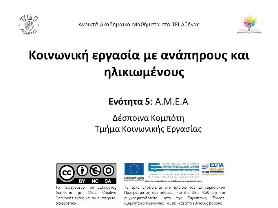 Κοινωνική εργασία με ανάπηρους και ηλικιωμένους Ενότητα 5: A.M.E.A Δέσποινα Κομπότη Τμήμα Κοινωνικής Εργασίας Ανοικτά Ακαδημαϊκά Μαθήματα στο ΤΕΙ Αθήνας Το περιεχόμενο του μαθήματος διατίθεται με άδεια Creative Commons εκτός και αν αναφέρεται διαφορετικά Το έργο υλοποιείται στο πλαίσιο του Επιχειρησιακού Προγράμματος «Εκπαίδευση και Δια Βίου Μάθηση» και συγχρηματοδοτείται από την Ευρωπαϊκή Ένωση (Ευρωπαϊκό Κοινωνικό Ταμείο) και από εθνικούς πόρους.