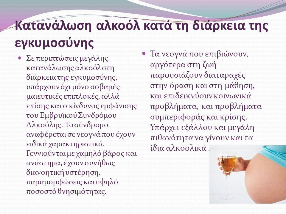 Κατανάλωση αλκοόλ κατά τη διάρκεια της εγκυμοσύνης Σε περιπτώσεις μεγάλης κατανάλωσης αλκοόλ στη διάρκεια της εγκυμοσύνης, υπάρχουν όχι μόνο σοβαρές μαιευτικές επιπλοκές, αλλά επίσης και ο κίνδυνος εμφάνισης του Εμβρυϊκού Συνδρόμου Αλκοόλης.