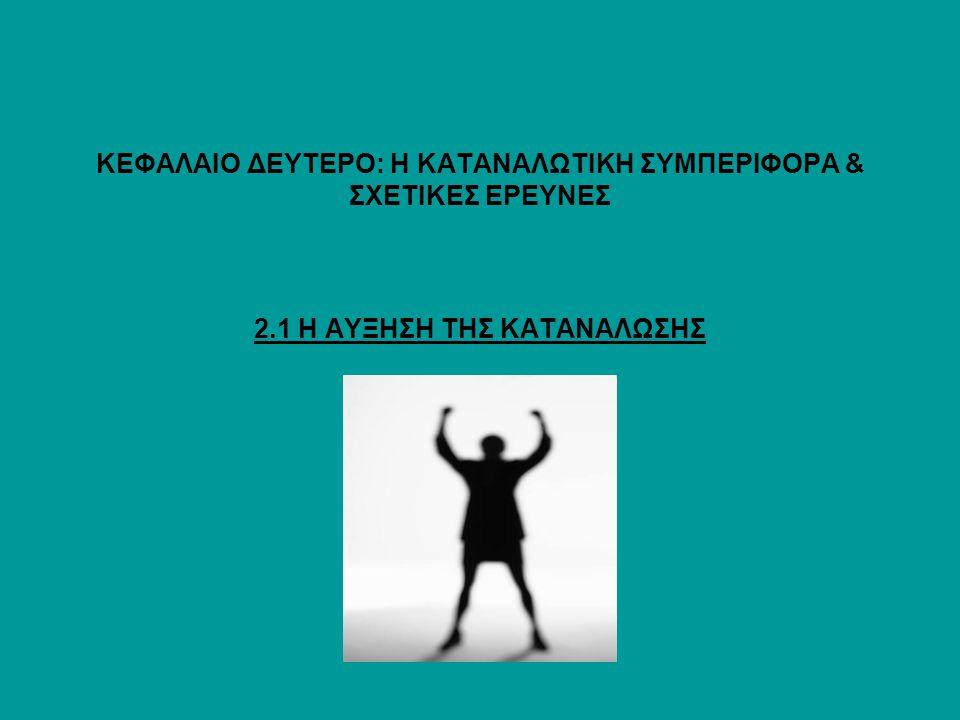 ΚΕΦΑΛΑΙΟ ΔΕΥΤΕΡΟ: Η ΚΑΤΑΝΑΛΩΤΙΚΗ ΣΥΜΠΕΡΙΦΟΡΑ & ΣΧΕΤΙΚΕΣ ΕΡΕΥΝΕΣ 2.1 Η ΑΥΞΗΣΗ ΤΗΣ ΚΑΤΑΝΑΛΩΣΗΣ