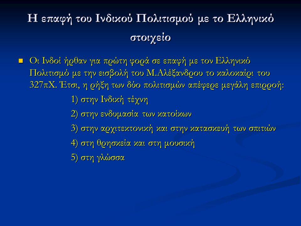Η επαφή του Ινδικού Πολιτισμού με το Ελληνικό στοιχείο Οι Ινδοί ήρθαν για πρώτη φορά σε επαφή με τον Ελληνικό Πολιτισμό με την εισβολή του Μ.Αλέξανδρο