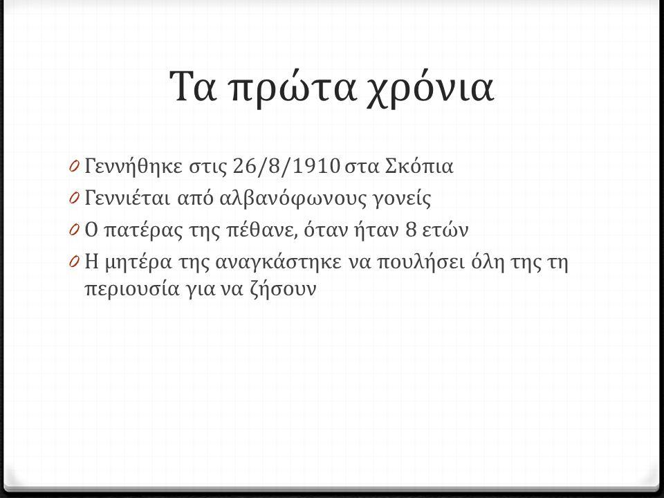 Τα πρώτα χρόνια 0 Γεννήθηκε στις 26/8/1910 στα Σκόπια 0 Γεννιέται από αλβανόφωνους γονείς 0 Ο πατέρας της πέθανε, όταν ήταν 8 ετών 0 Η μητέρα της αναγ