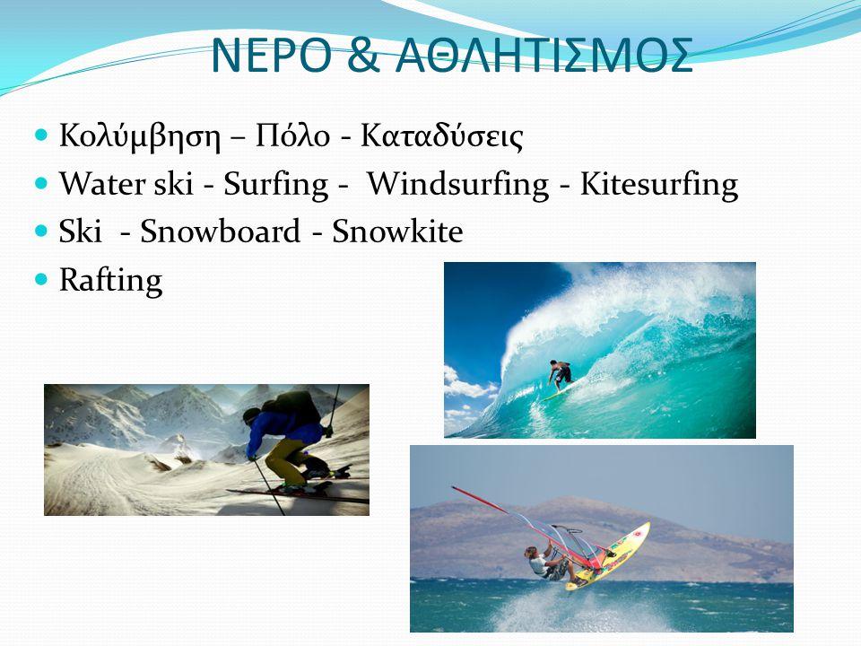 ΝΕΡΟ & ΑΘΛΗΤΙΣΜΟΣ Κολύμβηση – Πόλο - Kαταδύσεις Water ski - Surfing - Windsurfing - Kitesurfing Ski - Snowboard - Snowkite Rafting