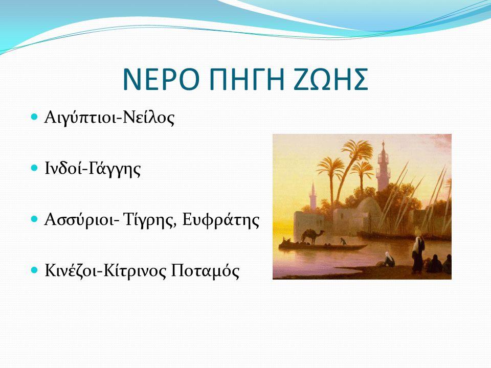 ΝΕΡΟ ΠΗΓΗ ΖΩΗΣ Αιγύπτιοι-Νείλος Ινδοί-Γάγγης Ασσύριοι- Τίγρης, Ευφράτης Κινέζοι-Κίτρινος Ποταμός