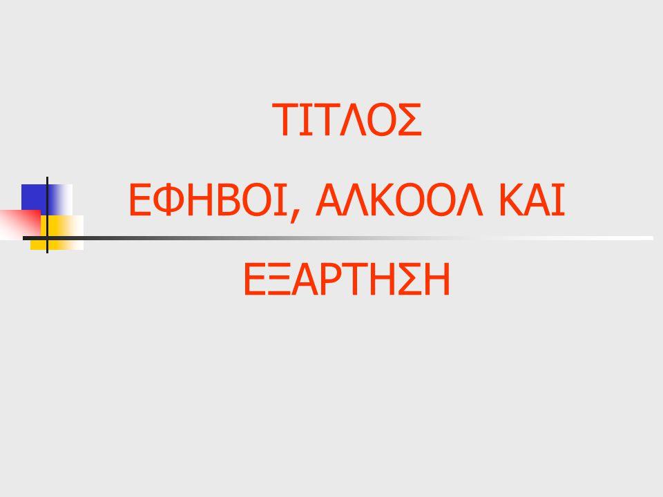 ΤΙΤΛΟΣ ΕΦΗΒΟΙ, ΑΛΚΟΟΛ ΚΑΙ ΕΞΑΡΤΗΣΗ