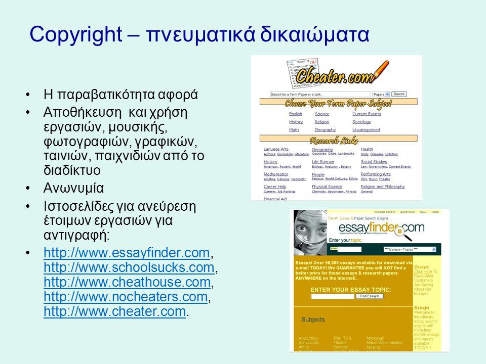 Copyright – πνευματικά δικαιώματα Η παραβατικότητα αφορά Αποθήκευση και χρήση εργασιών, μουσικής, φωτογραφιών, γραφικών, ταινιών, παιχνιδιών από το διαδίκτυο Ανωνυμία Ιστοσελίδες για ανεύρεση έτοιμων εργασιών για αντιγραφή: http://www.essayfinder.com, http://www.schoolsucks.com, http://www.cheathouse.com, http://www.nocheaters.com, http://www.cheater.com.http://www.essayfinder.com http://www.schoolsucks.com http://www.cheathouse.com http://www.nocheaters.com http://www.cheater.com