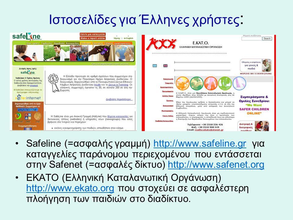 Ιστοσελίδες για Έλληνες χρήστες : Safeline (=ασφαλής γραμμή) http://www.safeline.gr για καταγγελίες παράνομου περιεχομένου που εντάσσεται στην Safenet (=ασφαλές δίκτυο) http://www.safenet.orghttp://www.safeline.grhttp://www.safenet.org ΕΚΑΤΟ (Ελληνική Καταλανωτική Οργάνωση) http://www.ekato.org που στοχεύει σε ασφαλέστερη πλοήγηση των παιδιών στο διαδίκτυο.