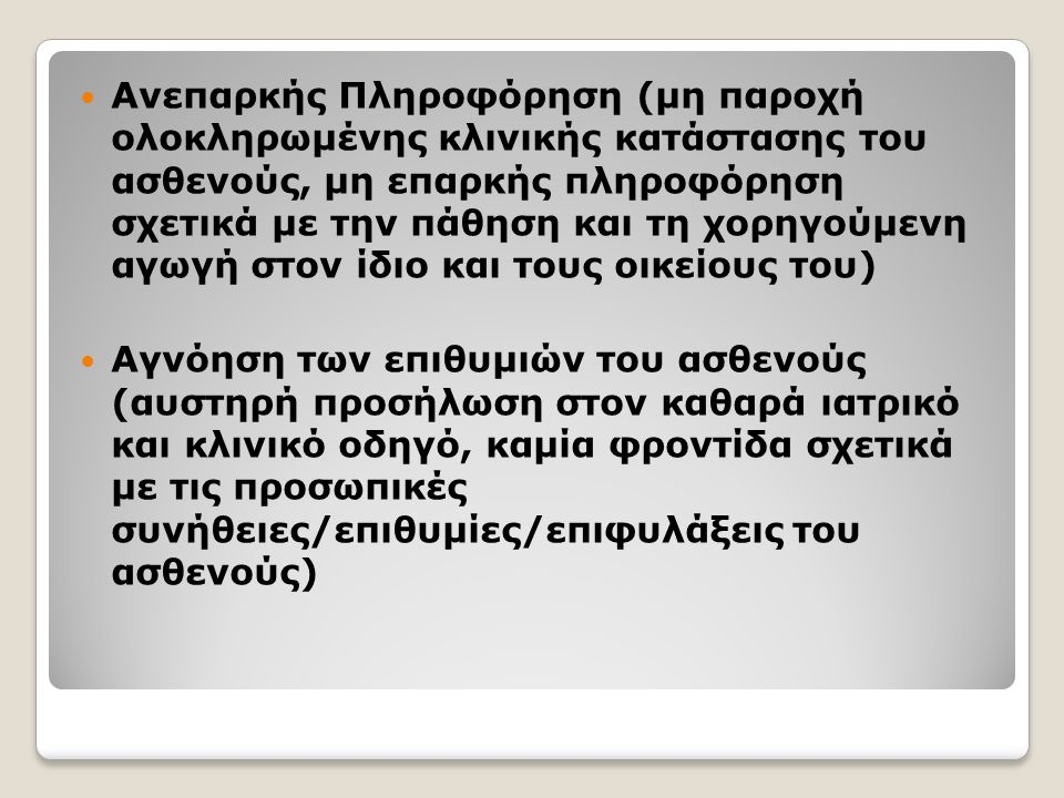 Ανεπαρκής Πληροφόρηση (μη παροχή ολοκληρωμένης κλινικής κατάστασης του ασθενούς, μη επαρκής πληροφόρηση σχετικά με την πάθηση και τη χορηγούμενη αγωγή στον ίδιο και τους οικείους του) Αγνόηση των επιθυμιών του ασθενούς (αυστηρή προσήλωση στον καθαρά ιατρικό και κλινικό οδηγό, καμία φροντίδα σχετικά με τις προσωπικές συνήθειες/επιθυμίες/επιφυλάξεις του ασθενούς)