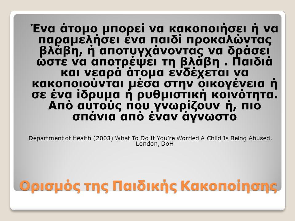 Ορισμός της Παιδικής Κακοποίησης Ένα άτομο μπορεί να κακοποιήσει ή να παραμελήσει ένα παιδί προκαλώντας βλάβη, ή αποτυγχάνοντας να δράσει ώστε να αποτρέψει τη βλάβη.