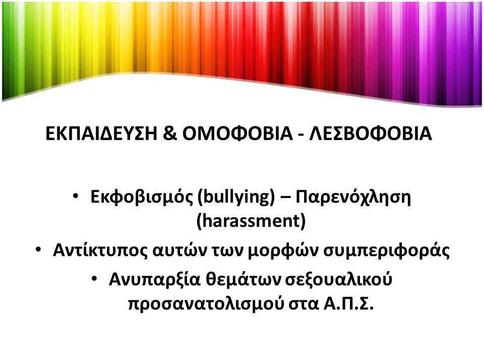 ΕΚΠΑΙΔΕΥΣΗ & ΟΜΟΦΟΒΙΑ - ΛΕΣΒΟΦΟΒΙΑ Εκφοβισμός (bullying) – Παρενόχληση (harassment) Αντίκτυπος αυτών των μορφών συμπεριφοράς Ανυπαρξία θεμάτων σεξουαλικού προσανατολισμού στα Α.Π.Σ.