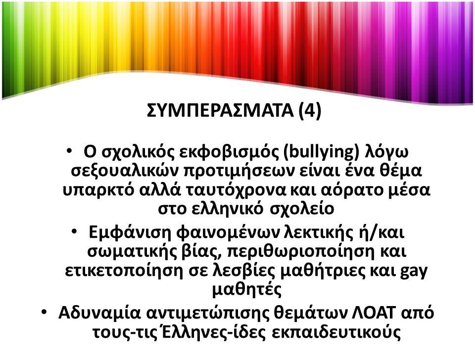 ΣΥΜΠΕΡΑΣΜΑΤΑ (4) Ο σχολικός εκφοβισμός (bullying) λόγω σεξουαλικών προτιμήσεων είναι ένα θέμα υπαρκτό αλλά ταυτόχρονα και αόρατο μέσα στο ελληνικό σχολείο Εμφάνιση φαινομένων λεκτικής ή/και σωματικής βίας, περιθωριοποίηση και ετικετοποίηση σε λεσβίες μαθήτριες και gay μαθητές Αδυναμία αντιμετώπισης θεμάτων ΛΟΑΤ από τους-τις Έλληνες-ίδες εκπαιδευτικούς