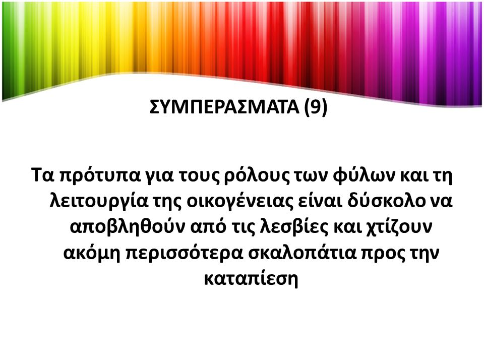 ΣΥΜΠΕΡΑΣΜΑΤΑ (10) Η βίωση της καθημερινότητας διαφέρει για κάθε γυναίκα με ομόφυλο σεξουαλικό προσανατολισμό Υπάρχουν βασικές διαφορές ανάμεσα στη ζωή μιας λεσβίας και μιας ετεροφυλόφιλης γυναίκας (καταπάτηση ανθρωπίνων δικαιωμάτων: έκφραση σεξουαλικού προσανατολισμού, ελευθερία στην επιλογή συντρόφου, γάμος)