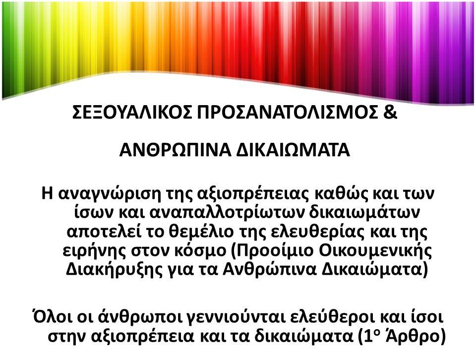 ΣΕΞΟΥΑΛΙΚΟΣ ΠΡΟΣΑΝΑΤΟΛΙΣΜΟΣ & ΑΝΘΡΩΠΙΝΑ ΔΙΚΑΙΩΜΑΤΑ Η αναγνώριση της αξιοπρέπειας καθώς και των ίσων και αναπαλλοτρίωτων δικαιωμάτων αποτελεί το θεμέλιο της ελευθερίας και της ειρήνης στον κόσμο (Προοίμιο Οικουμενικής Διακήρυξης για τα Ανθρώπινα Δικαιώματα) Όλοι οι άνθρωποι γεννιούνται ελεύθεροι και ίσοι στην αξιοπρέπεια και τα δικαιώματα (1 ο Άρθρο)