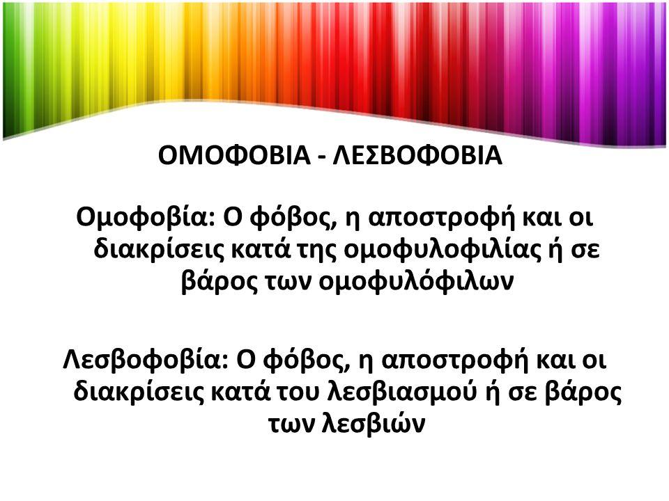 ΟΜΟΦΟΒΙΑ - ΛΕΣΒΟΦΟΒΙΑ Ομοφοβία: Ο φόβος, η αποστροφή και οι διακρίσεις κατά της ομοφυλοφιλίας ή σε βάρος των ομοφυλόφιλων Λεσβοφοβία: Ο φόβος, η αποστροφή και οι διακρίσεις κατά του λεσβιασμού ή σε βάρος των λεσβιών