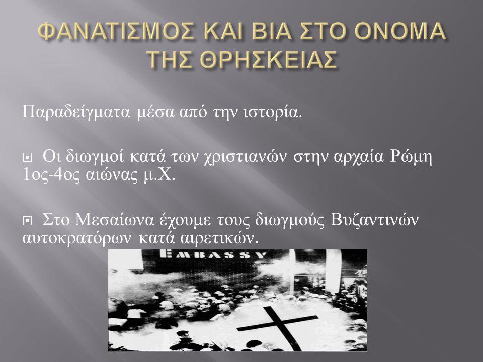 Παραδείγματα μέσα από την ιστορία.  Οι διωγμοί κατά των χριστιανών στην αρχαία Ρώμη 1 ος -4 ος αιώνας μ. Χ.  Στο Μεσαίωνα έχουμε τους διωγμούς Βυζαν