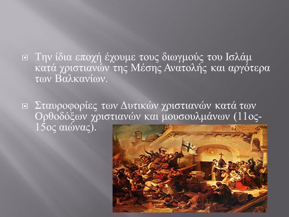  Την ίδια εποχή έχουμε τους διωγμούς του Ισλάμ κατά χριστιανών της Μέσης Ανατολής και αργότερα των Βαλκανίων.  Σταυροφορίες των Δυτικών χριστιανών κ