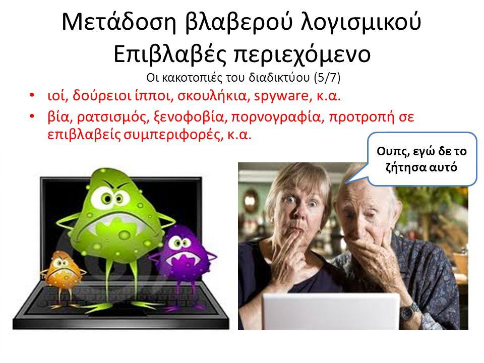 Μετάδοση βλαβερού λογισμικού Επιβλαβές περιεχόμενο Οι κακοτοπιές του διαδικτύου (5/7) ιοί, δούρειοι ίπποι, σκουλήκια, spyware, κ.α. βία, ρατσισμός, ξε