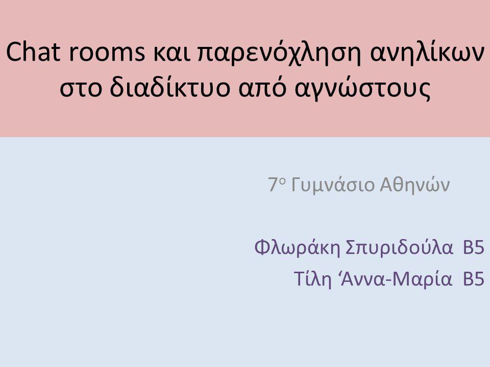Chat rooms και παρενόχληση ανηλίκων στο διαδίκτυο από αγνώστους 7 ο Γυμνάσιο Αθηνών Φλωράκη Σπυριδούλα Β5 Τίλη 'Αννα-Μαρία Β5