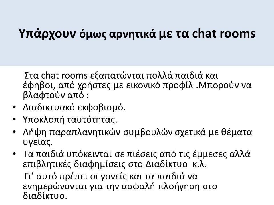 Υπάρχουν όμως αρνητικά με τα chat rooms Στα chat rooms εξαπατώνται πολλά παιδιά και έφηβοι, από χρήστες με εικονικό προφίλ.Μπορούν να βλαφτούν από : Δ