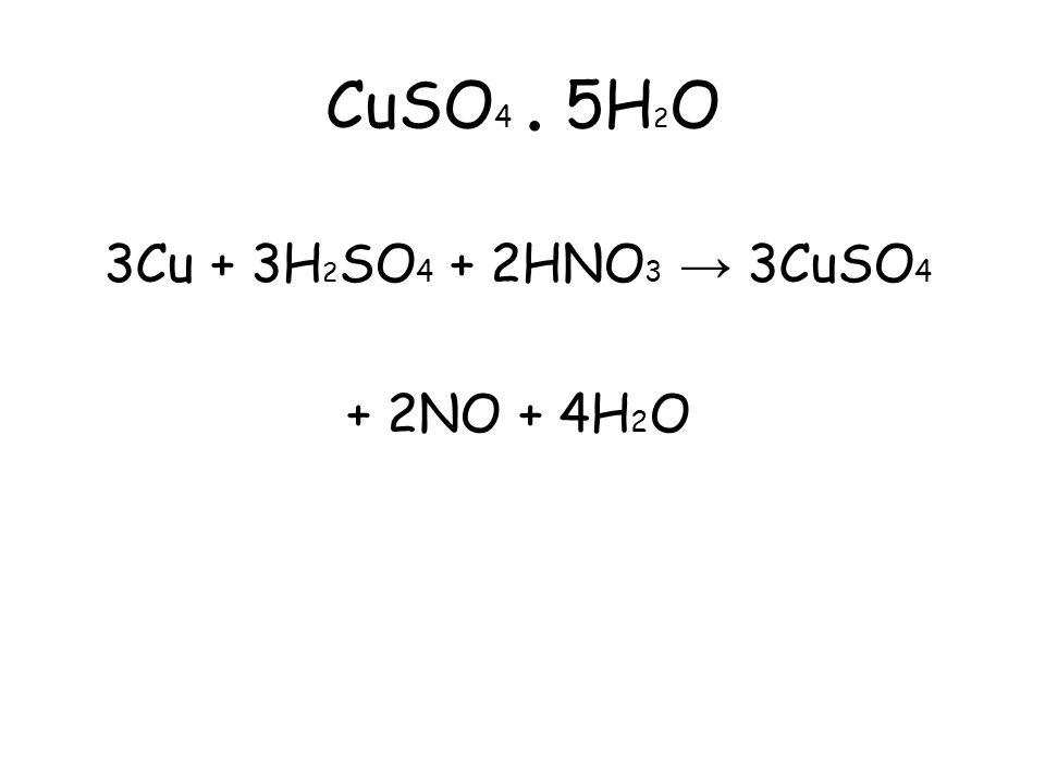 CuSO 4. 5H 2 O 3Cu + 3H 2 SO 4 + 2HNO 3 → 3CuSO 4 + 2NO + 4H 2 O