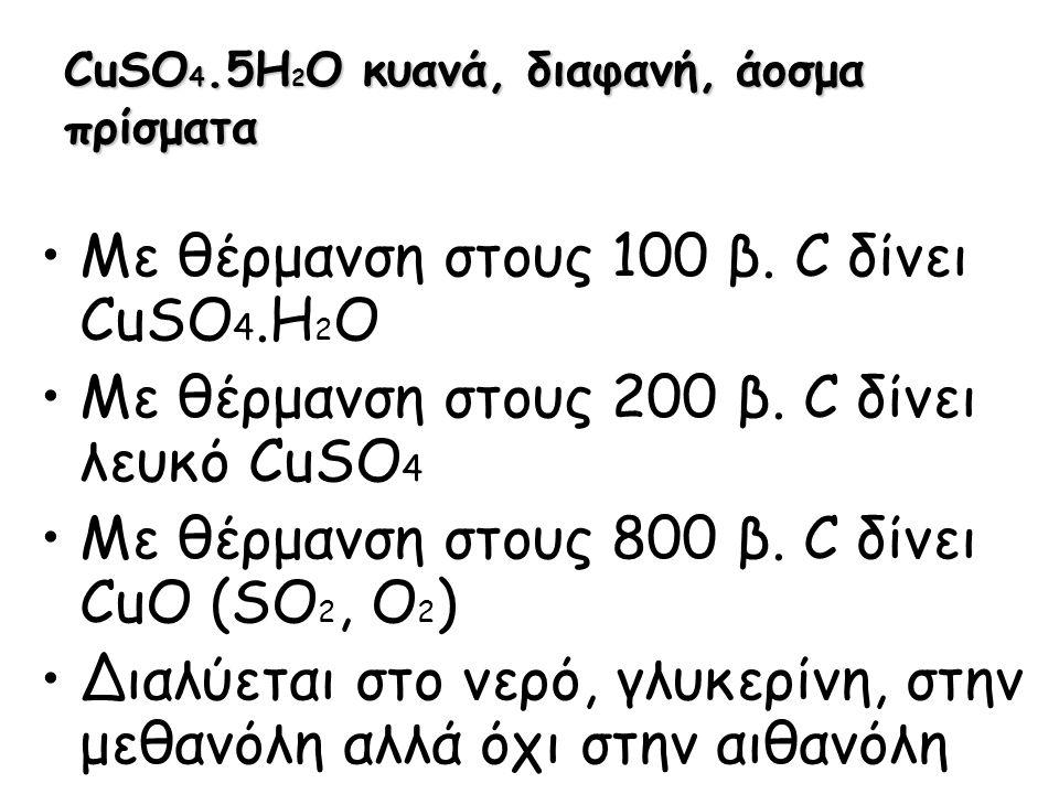 CuSO 4.5H 2 O κυανά, διαφανή, άοσμα πρίσματα Με θέρμανση στους 100 β. C δίνει CuSO 4.H 2 O Με θέρμανση στους 200 β. C δίνει λευκό CuSO 4 Με θέρμανση σ