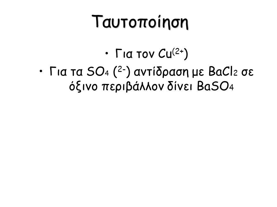 Ταυτοποίηση Για τον Cu (2+ ) Για τα SO 4 ( 2- ) αντίδραση με BaCl 2 σε όξινο περιβάλλον δίνει BaSO 4
