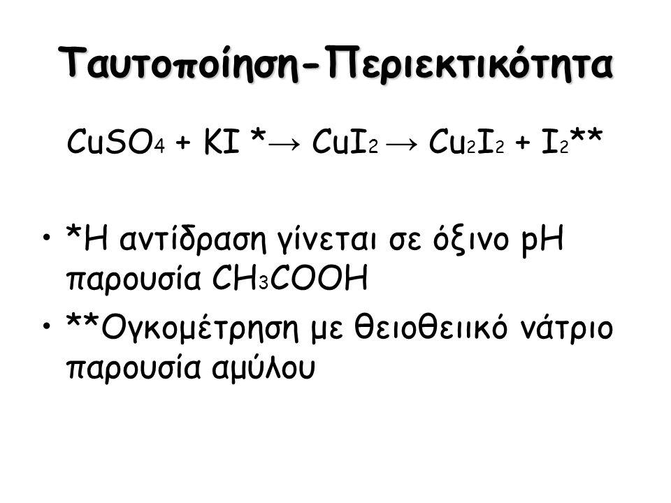 Ταυτοποίηση-Περιεκτικότητα CuSO 4 + KI * → CuI 2 → Cu 2 I 2 + I 2 ** *Η αντίδραση γίνεται σε όξινο pH παρουσία CH 3 COOH **Ογκομέτρηση με θειοθειικό ν