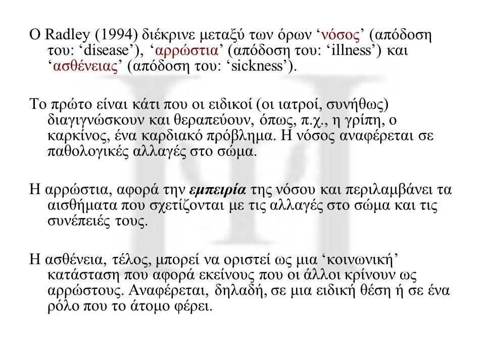 Ο Radley (1994) διέκρινε μεταξύ των όρων 'νόσος' (απόδοση του: 'disease'), 'αρρώστια' (απόδοση του: 'illness') και 'ασθένειας' (απόδοση του: 'sickness