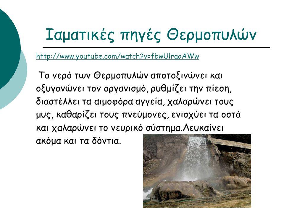 http://www.youtube.com/watch?v=fbwUlraoAWw Το νερό των Θερμοπυλών αποτοξινώνει και οξυγονώνει τον οργανισμό, ρυθμίζει την πίεση, διαστέλλει τα αιμοφόρ