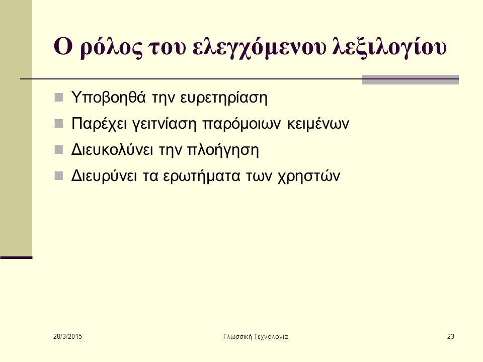 28/3/2015 Γλωσσική Τεχνολογία23 Ο ρόλος του ελεγχόμενου λεξιλογίου Υποβοηθά την ευρετηρίαση Παρέχει γειτνίαση παρόμοιων κειμένων Διευκολύνει την πλοήγηση Διευρύνει τα ερωτήματα των χρηστών