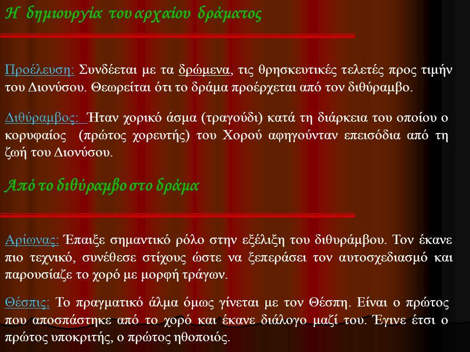 Η δημιουργία του αρχαίου δράματος Προέλευση: Συνδέεται με τα δρώμενα, τις θρησκευτικές τελετές προς τιμήν του Διονύσου. Θεωρείται ότι το δράμα προέρχε