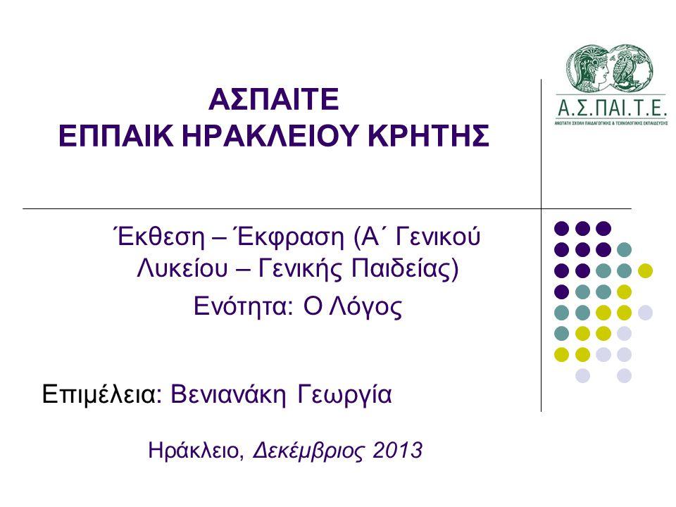 ΑΣΠΑΙΤΕ ΕΠΠΑΙΚ ΗΡΑΚΛΕΙΟΥ ΚΡΗΤΗΣ Έκθεση – Έκφραση (Α΄ Γενικού Λυκείου – Γενικής Παιδείας) Ενότητα: Ο Λόγος Επιμέλεια: Βενιανάκη Γεωργία Ηράκλειο, Δεκέμβριος 2013