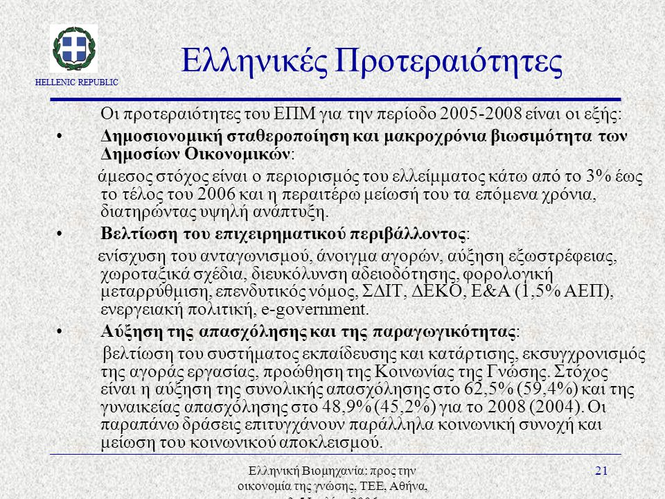 HELLENIC REPUBLIC Ελληνική Βιομηχανία: προς την οικονομία της γνώσης, ΤΕΕ, Αθήνα, 3-5 Ιουλίου 2006 21 Ελληνικές Προτεραιότητες Οι προτεραιότητες του ΕΠΜ για την περίοδο 2005-2008 είναι οι εξής: Δημοσιονομική σταθεροποίηση και μακροχρόνια βιωσιμότητα των Δημοσίων Οικονομικών: άμεσος στόχος είναι ο περιορισμός του ελλείμματος κάτω από το 3% έως το τέλος του 2006 και η περαιτέρω μείωσή του τα επόμενα χρόνια, διατηρώντας υψηλή ανάπτυξη.