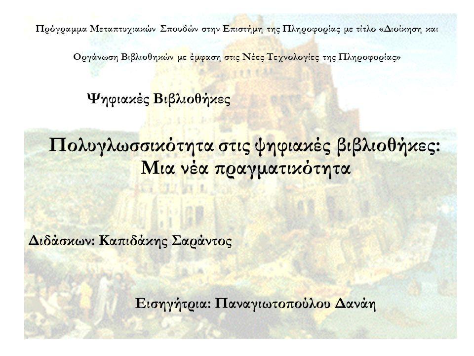 Πρόγραμμα Μεταπτυχιακών Σπουδών στην Επιστήμη της Πληροφορίας με τίτλο «Διοίκηση και Οργάνωση Βιβλιοθηκών με έμφαση στις Νέες Τεχνολογίες της Πληροφορίας» Ψηφιακές Βιβλιοθήκες Πολυγλωσσικότητα στις ψηφιακές βιβλιοθήκες: Μια νέα πραγματικότητα Διδάσκων: Καπιδάκης Σαράντος Εισηγήτρια: Παναγιωτοπούλου Δανάη