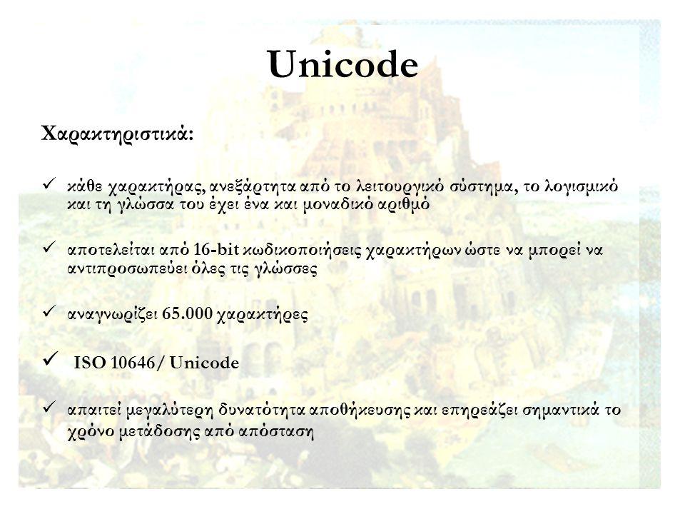 Unicode Χαρακτηριστικά: κάθε χαρακτήρας, ανεξάρτητα από το λειτουργικό σύστημα, το λογισμικό και τη γλώσσα του έχει ένα και μοναδικό αριθμό αποτελείται από 16-bit κωδικοποιήσεις χαρακτήρων ώστε να μπορεί να αντιπροσωπεύει όλες τις γλώσσες αναγνωρίζει 65.000 χαρακτήρες ISO 10646/ Unicode απαιτεί μεγαλύτερη δυνατότητα αποθήκευσης και επηρεάζει σημαντικά το χρόνο μετάδοσης από απόσταση