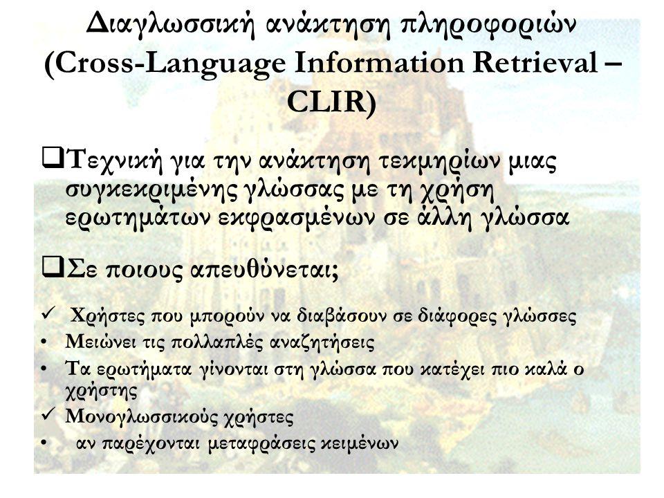 Διαγλωσσική ανάκτηση πληροφοριών (Cross-Language Information Retrieval – CLIR)  Τεχνική για την ανάκτηση τεκμηρίων μιας συγκεκριμένης γλώσσας με τη χ