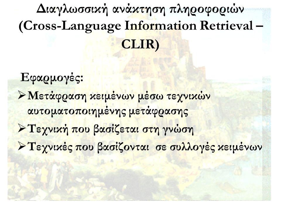 Διαγλωσσική ανάκτηση πληροφοριών (Cross-Language Information Retrieval – CLIR) Εφαρμογές:  Μετάφραση κειμένων μέσω τεχνικών αυτοματοποιημένης μετάφρασης  Τεχνική που βασίζεται στη γνώση  Τεχνικές που βασίζονται σε συλλογές κειμένων